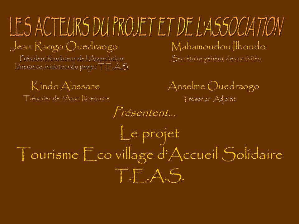 Le projet Tourisme Eco village dAccueil Solidaire T.E.A.S. Présentent… Jean Raogo OuedraogoMahamoudou Ilboudo Président fondateur de lAssociation Itin