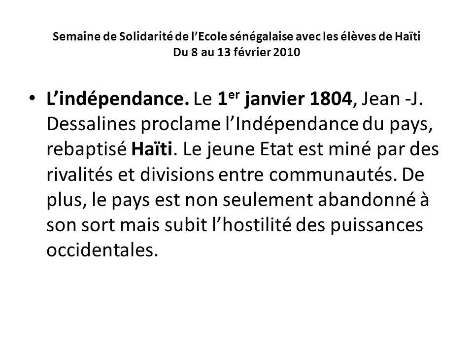 Semaine de Solidarité de lEcole sénégalaise avec les élèves de Haïti Du 8 au 13 février 2010 Lindépendance. Le 1 er janvier 1804, Jean -J. Dessalines
