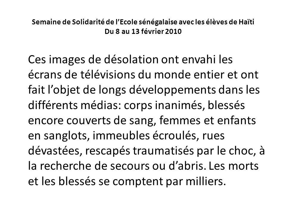 Semaine de Solidarité de lEcole sénégalaise avec les élèves de Haïti Du 8 au 13 février 2010 Ces images de désolation ont envahi les écrans de télévis