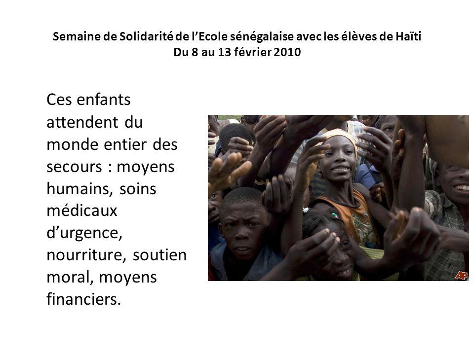 Semaine de Solidarité de lEcole sénégalaise avec les élèves de Haïti Du 8 au 13 février 2010 Ces enfants attendent du monde entier des secours : moyen