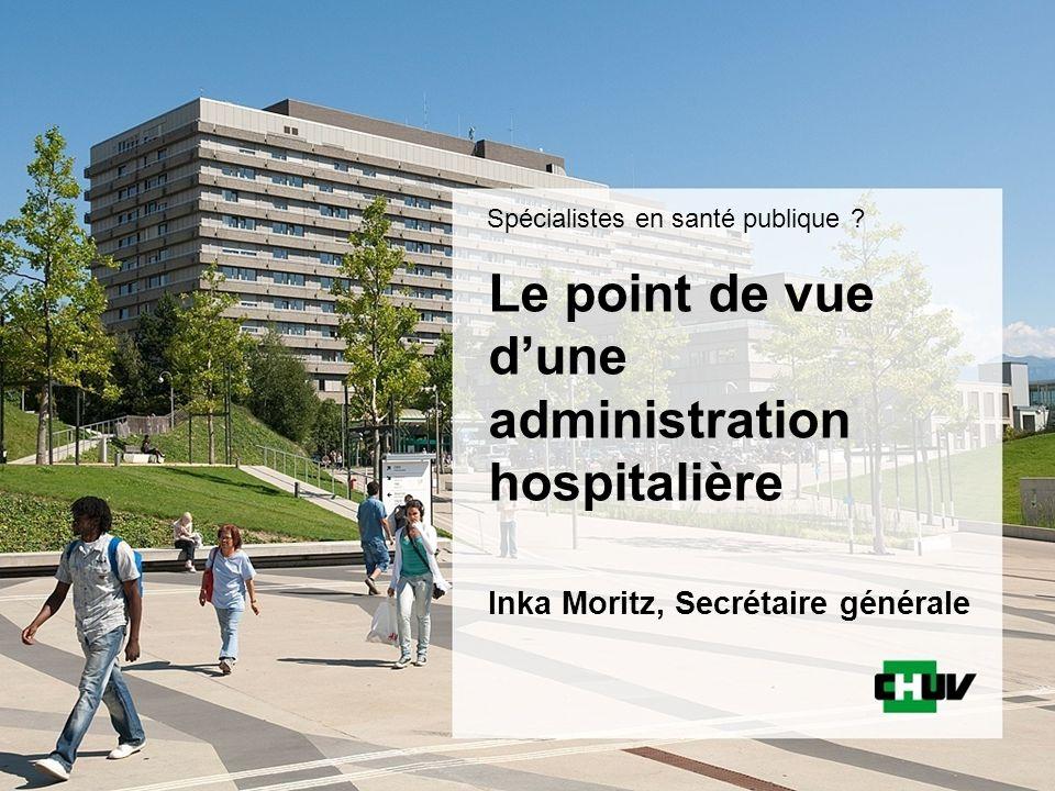 Le point de vue dune administration hospitalière Inka Moritz, Secrétaire générale Spécialistes en santé publique ?