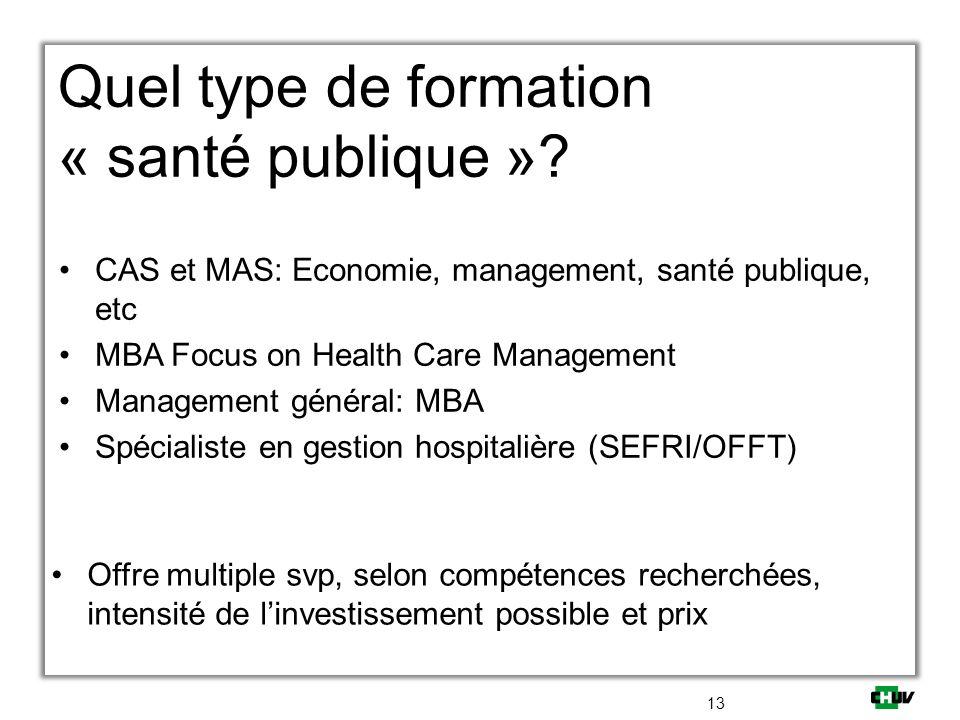 Quel type de formation « santé publique »? CAS et MAS: Economie, management, santé publique, etc MBA Focus on Health Care Management Management généra