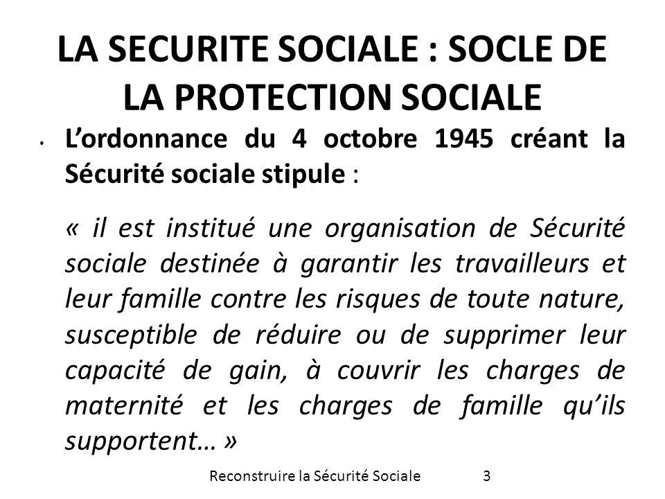 Lun des principaux artisans de la Sécurité sociale, Ambroise Croizat, nommé Ministre du travail en 1945, déclare à lattention des travailleurs : «… Faire appel au budget de lEtat cest inévitablement subordonner lefficacité de la politique sociale à des considérations purement financières qui risqueraient de paralyser les efforts accomplis… Reconstruire la Sécurité Sociale4 LA SECURITE SOCIALE : SOCLE DE LA PROTECTION SOCIALE