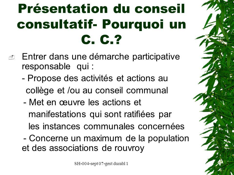 SH-004-sept 07-gest durabl 1 Présentation du conseil consultatif- Pourquoi un C. C.? Entrer dans une démarche participative responsable qui : - Propos