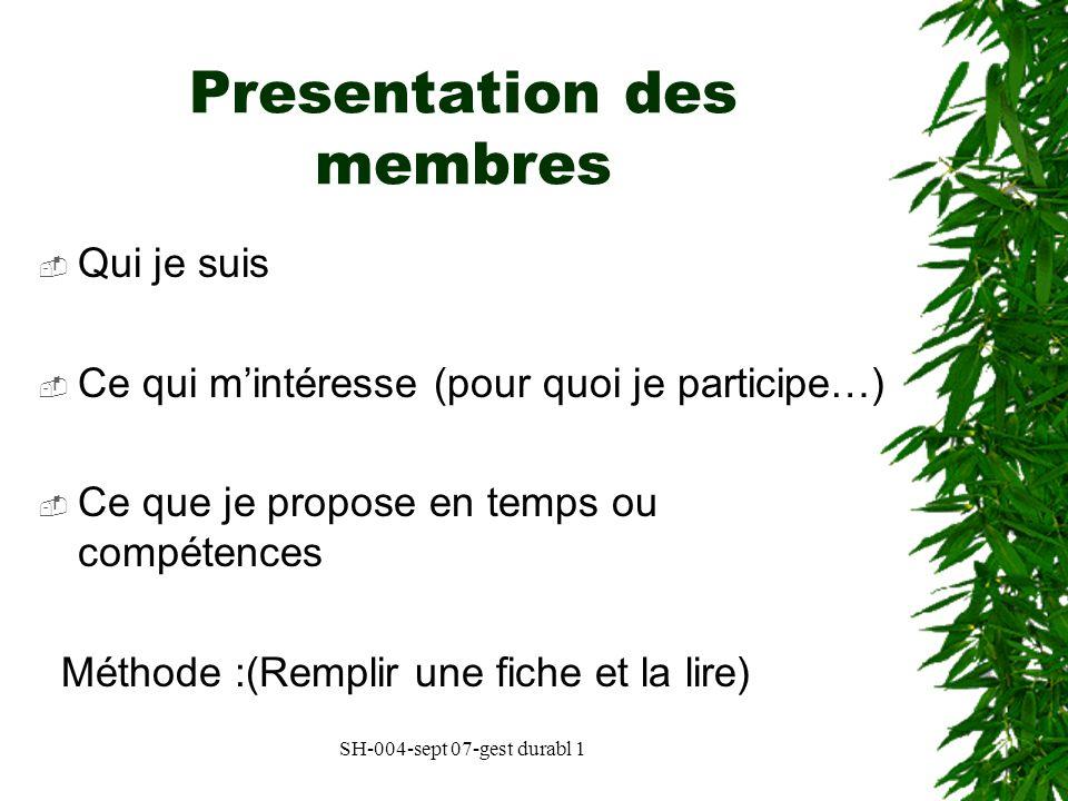 SH-004-sept 07-gest durabl 1 Presentation des membres Qui je suis Ce qui mintéresse (pour quoi je participe…) Ce que je propose en temps ou compétence