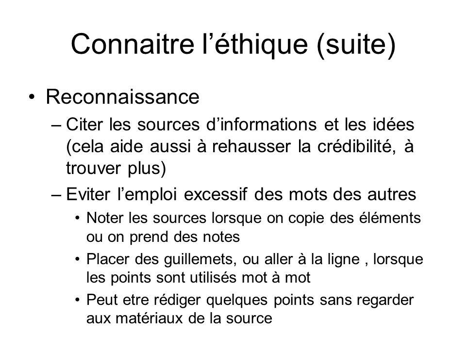 Connaitre léthique (suite) Reconnaissance –Citer les sources dinformations et les idées (cela aide aussi à rehausser la crédibilité, à trouver plus) –