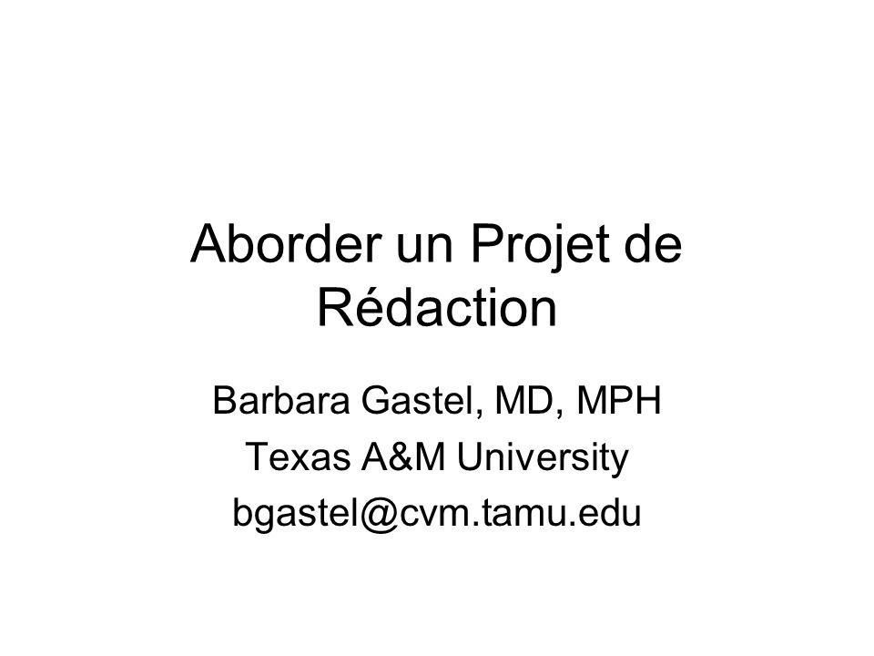 Aborder un Projet de Rédaction Barbara Gastel, MD, MPH Texas A&M University bgastel@cvm.tamu.edu