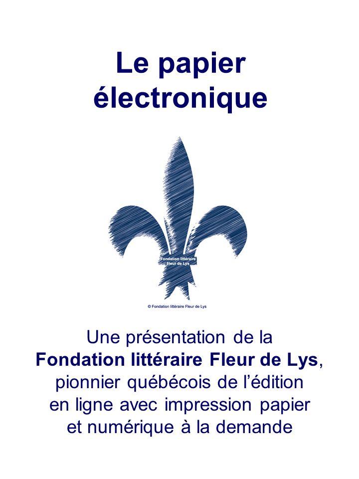 Le papier électronique Une présentation de la Fondation littéraire Fleur de Lys, pionnier québécois de lédition en ligne avec impression papier et num