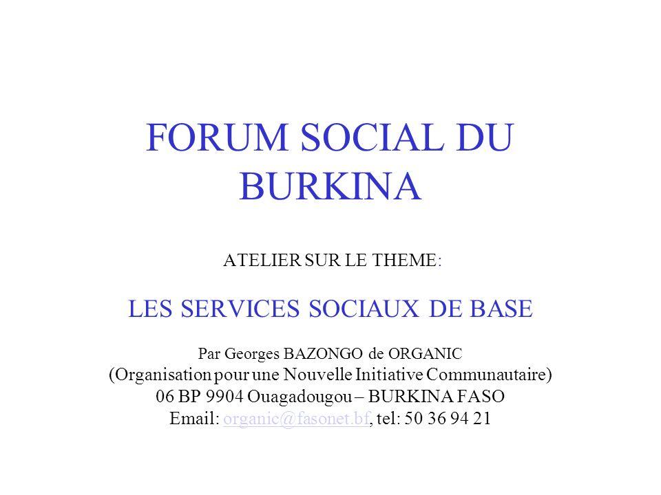 FORUM SOCIAL DU BURKINA ATELIER SUR LE THEME: LES SERVICES SOCIAUX DE BASE Par Georges BAZONGO de ORGANIC (Organisation pour une Nouvelle Initiative C