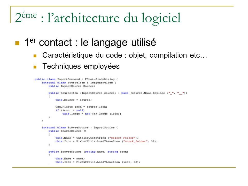 2 ème : larchitecture du logiciel 1 er contact : le langage utilisé Caractéristique du code : objet, compilation etc… Techniques employées