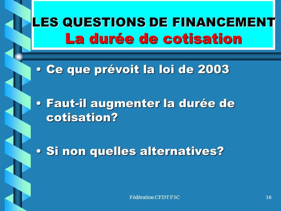 Fédération CFDT F3C16 LES QUESTIONS DE FINANCEMENT La durée de cotisation Ce que prévoit la loi de 2003Ce que prévoit la loi de 2003 Faut-il augmenter