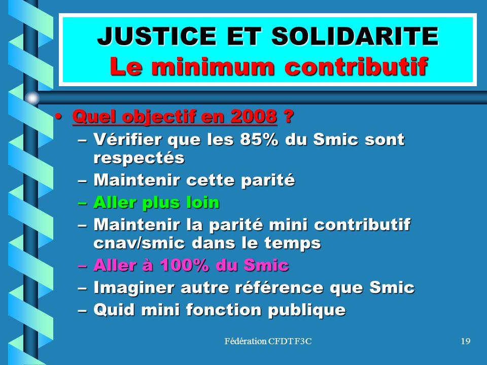 Fédération CFDT F3C19 JUSTICE ET SOLIDARITE Le minimum contributif QuelQuel objectif en 2008 2008 ? –Vérifier –Vérifier que les 85% du Smic sont respe