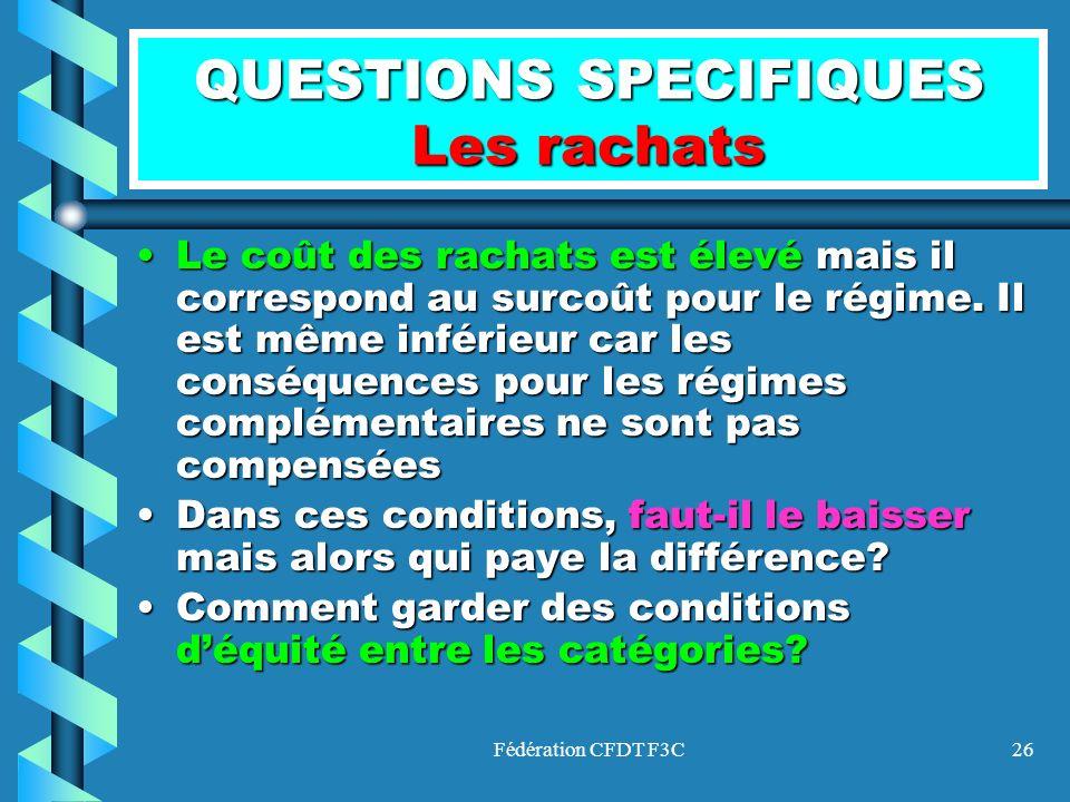 Fédération CFDT F3C26 QUESTIONS SPECIFIQUES Les rachats Le coût des rachats est élevé mais il correspond au surcoût pour le régime. Il est même inféri