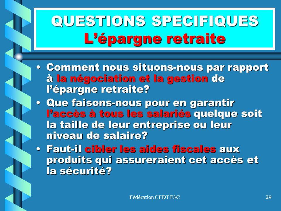 Fédération CFDT F3C29 QUESTIONS SPECIFIQUES Lépargne retraite Comment nous situons-nous par rapport à la négociation et la gestion de lépargne retrait