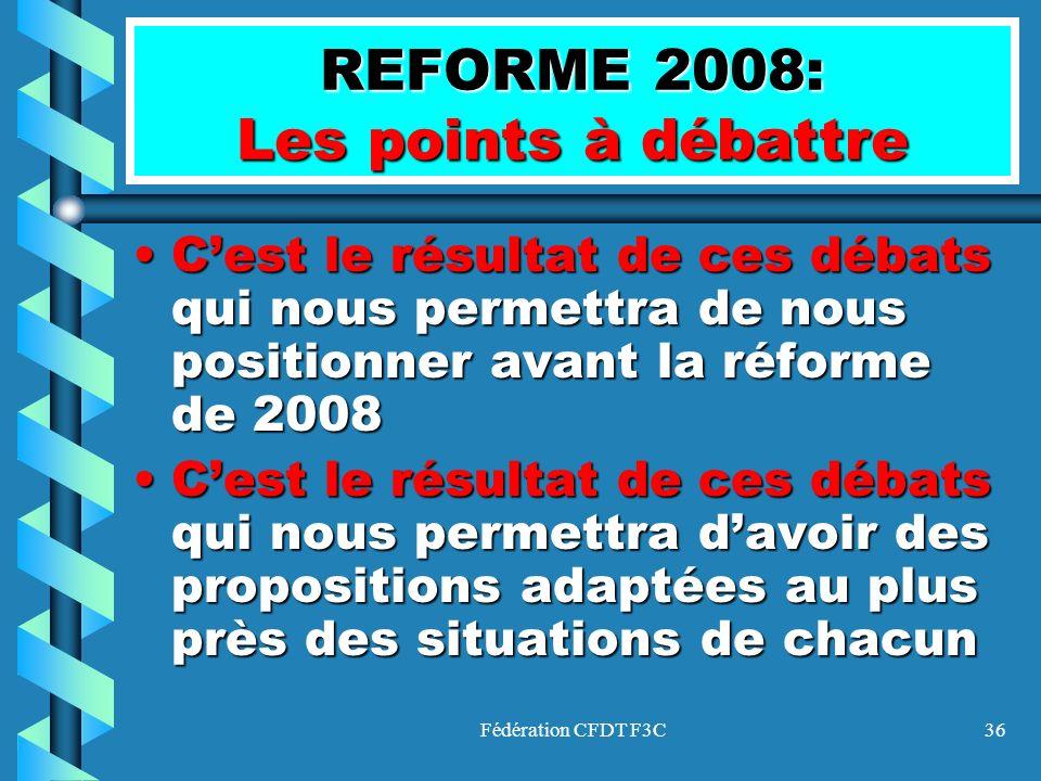 Fédération CFDT F3C36 REFORME 2008: Les points à débattre Cest le résultat de ces débats qui nous permettra de nous positionner avant la réforme de 20