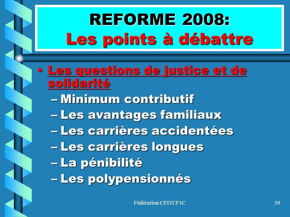 Fédération CFDT F3C39 REFORME 2008: Les points à débattre LesLes questions de justice et de solidarité –Minimum –Minimum contributif –Les –Les avantag