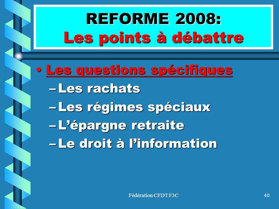 Fédération CFDT F3C40 REFORME 2008: Les points à débattre Les questions spécifiquesLes questions spécifiques –Les rachats –Les régimes spéciaux –Lépar