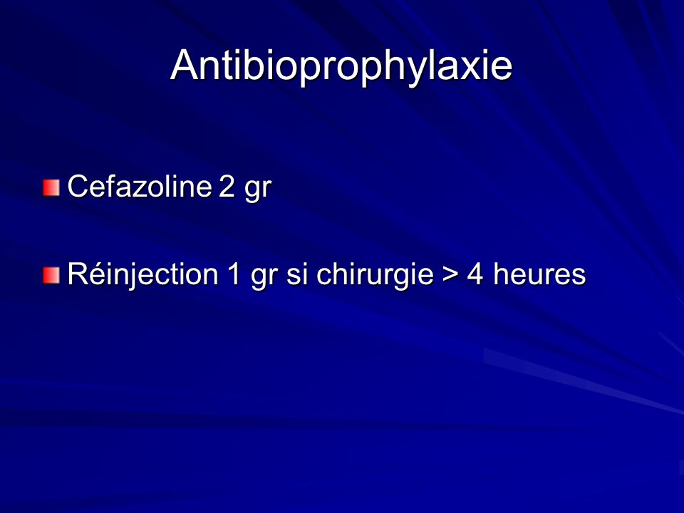 Antibioprophylaxie Cefazoline 2 gr Réinjection 1 gr si chirurgie > 4 heures