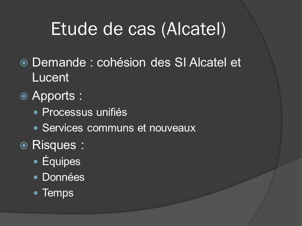 Etude de cas (Alcatel) Demande : cohésion des SI Alcatel et Lucent Apports : Processus unifiés Services communs et nouveaux Risques : Équipes Données