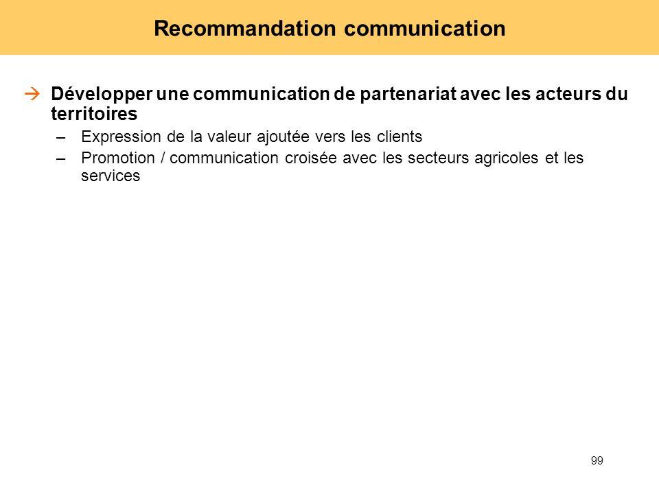99 Recommandation communication Développer une communication de partenariat avec les acteurs du territoires –Expression de la valeur ajoutée vers les