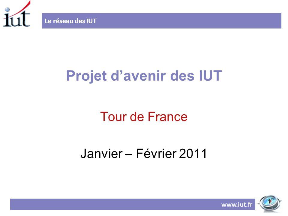 Projet davenir des IUT Tour de France Janvier – Février 2011 Le réseau des IUT www.iut.fr 1