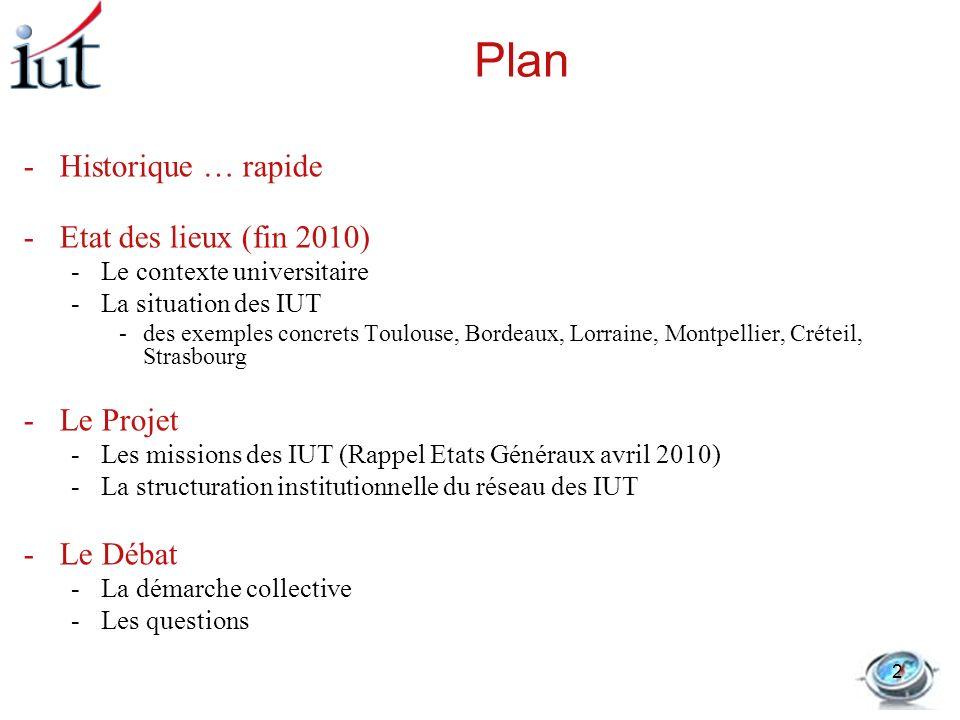 Plan -Historique … rapide -Etat des lieux (fin 2010) -Le contexte universitaire -La situation des IUT -des exemples concrets Toulouse, Bordeaux, Lorra
