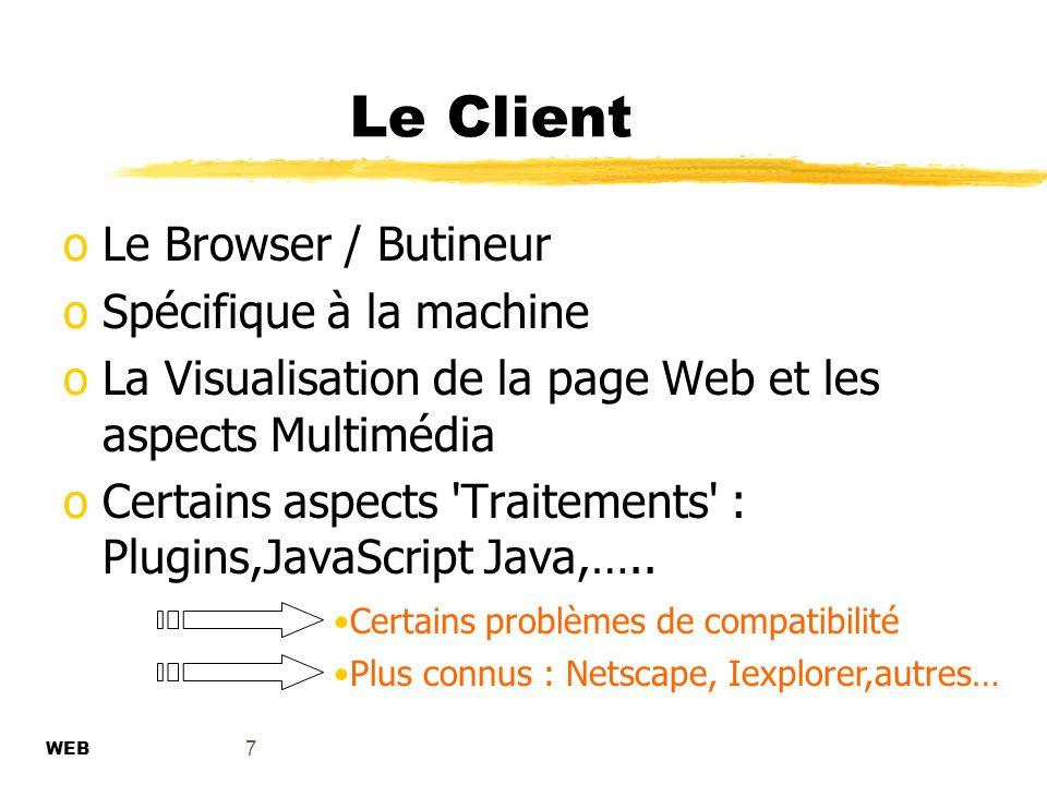 7 Le Client oLe Browser / Butineur oSpécifique à la machine oLa Visualisation de la page Web et les aspects Multimédia oCertains aspects Traitements : Plugins,JavaScript Java,…..