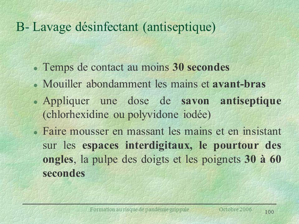 100 Formation au risque de pandémie grippale Octobre 2006 B- Lavage désinfectant (antiseptique) l Temps de contact au moins 30 secondes l Mouiller abo