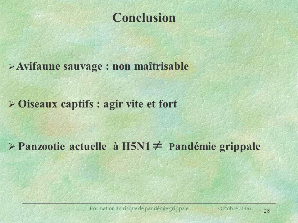 28 Formation au risque de pandémie grippale Octobre 2006 Conclusion Avifaune sauvage : non maîtrisable Oiseaux captifs : agir vite et fort Panzootie a