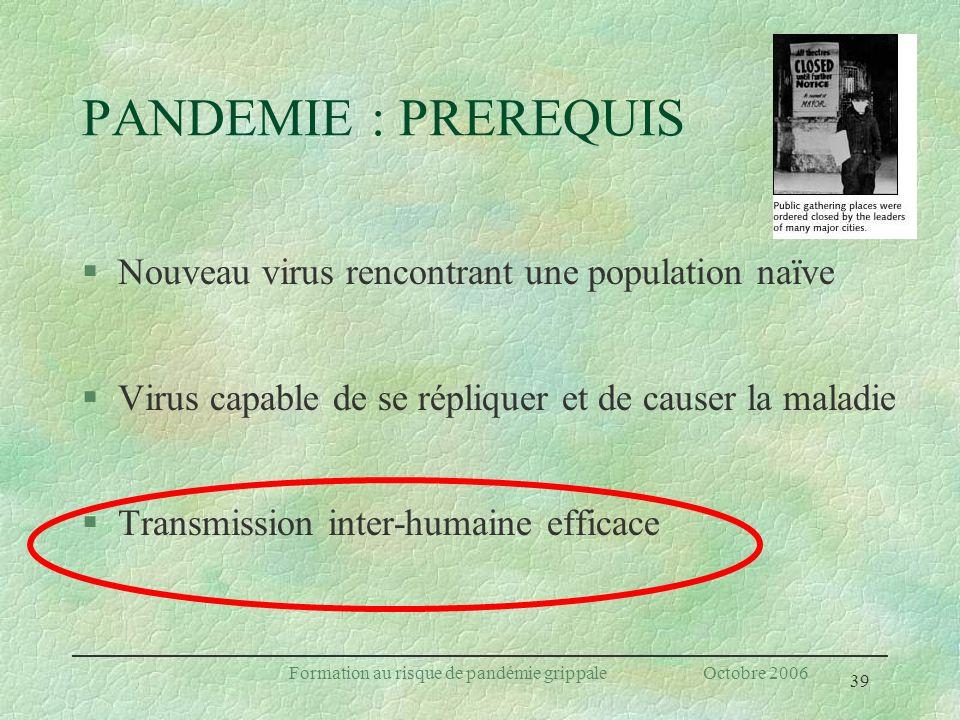 39 Formation au risque de pandémie grippale Octobre 2006 PANDEMIE : PREREQUIS §Nouveau virus rencontrant une population naïve §Virus capable de se rép