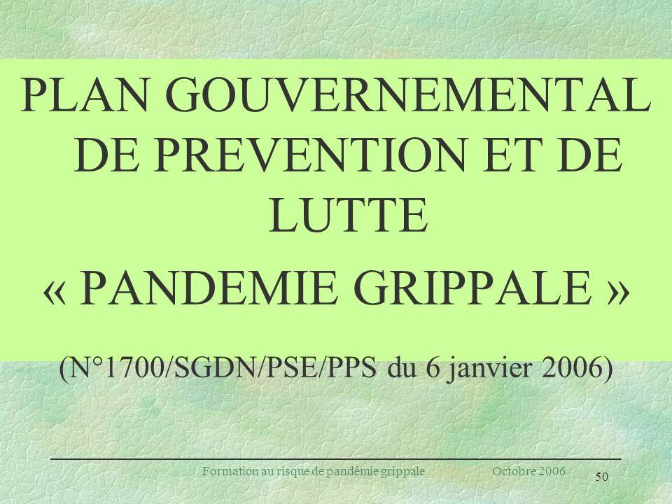 50 Formation au risque de pandémie grippale Octobre 2006 PLAN GOUVERNEMENTAL DE PREVENTION ET DE LUTTE « PANDEMIE GRIPPALE » (N°1700/SGDN/PSE/PPS du 6