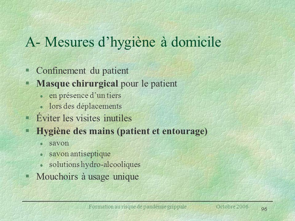 96 Formation au risque de pandémie grippale Octobre 2006 A- Mesures dhygiène à domicile §Confinement du patient §Masque chirurgical pour le patient l