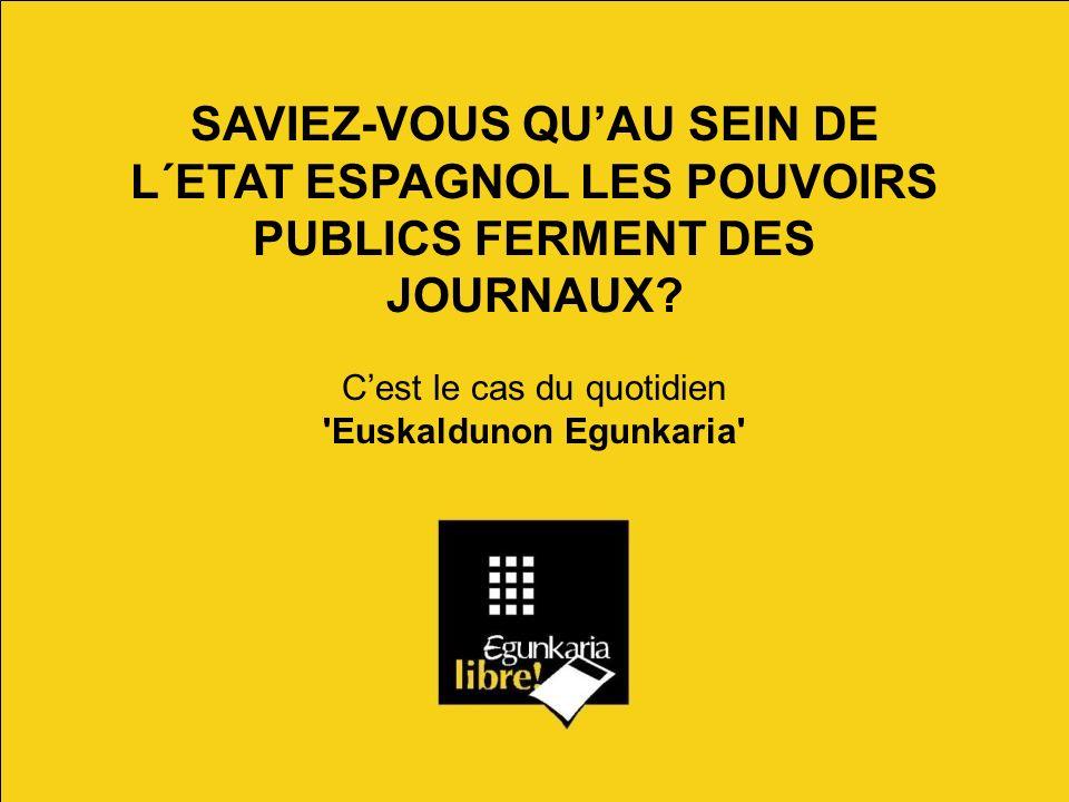 SAVIEZ-VOUS QUAU SEIN DE L´ETAT ESPAGNOL LES POUVOIRS PUBLICS FERMENT DES JOURNAUX? Cest le cas du quotidien 'Euskaldunon Egunkaria'