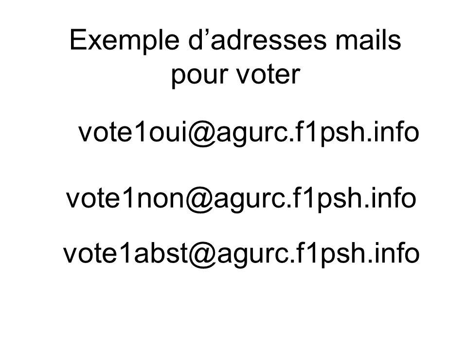 vote1oui@agurc.f1psh.info vote1non@agurc.f1psh.info vote1abst@agurc.f1psh.info Exemple dadresses mails pour voter