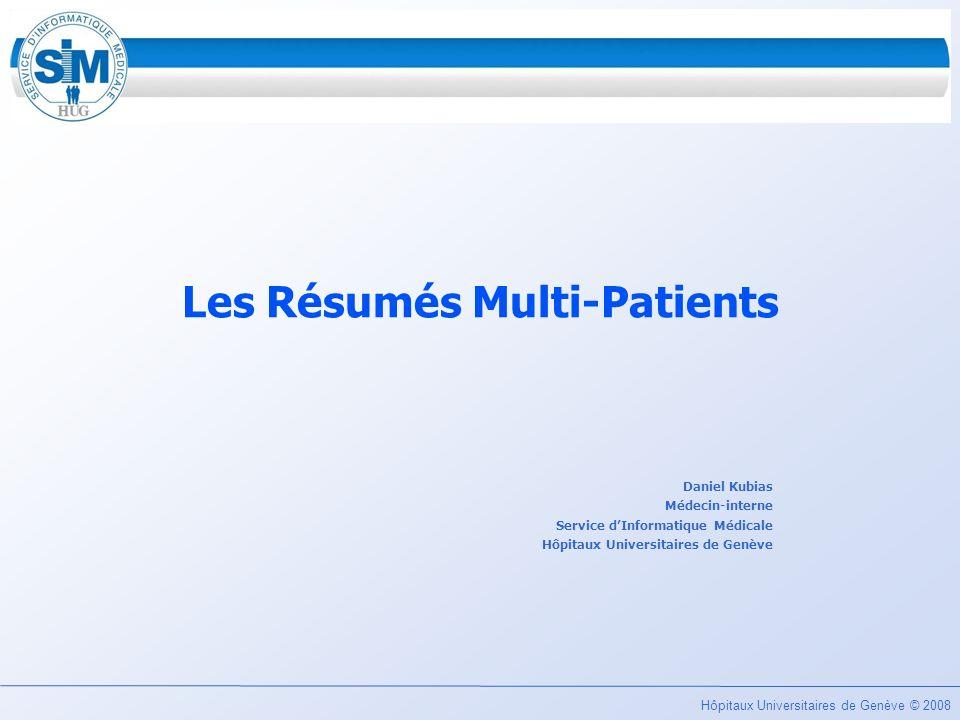 Hôpitaux Universitaires de Genève © 2008 Les Résumés Multi-Patients Daniel Kubias Médecin-interne Service dInformatique Médicale Hôpitaux Universitair