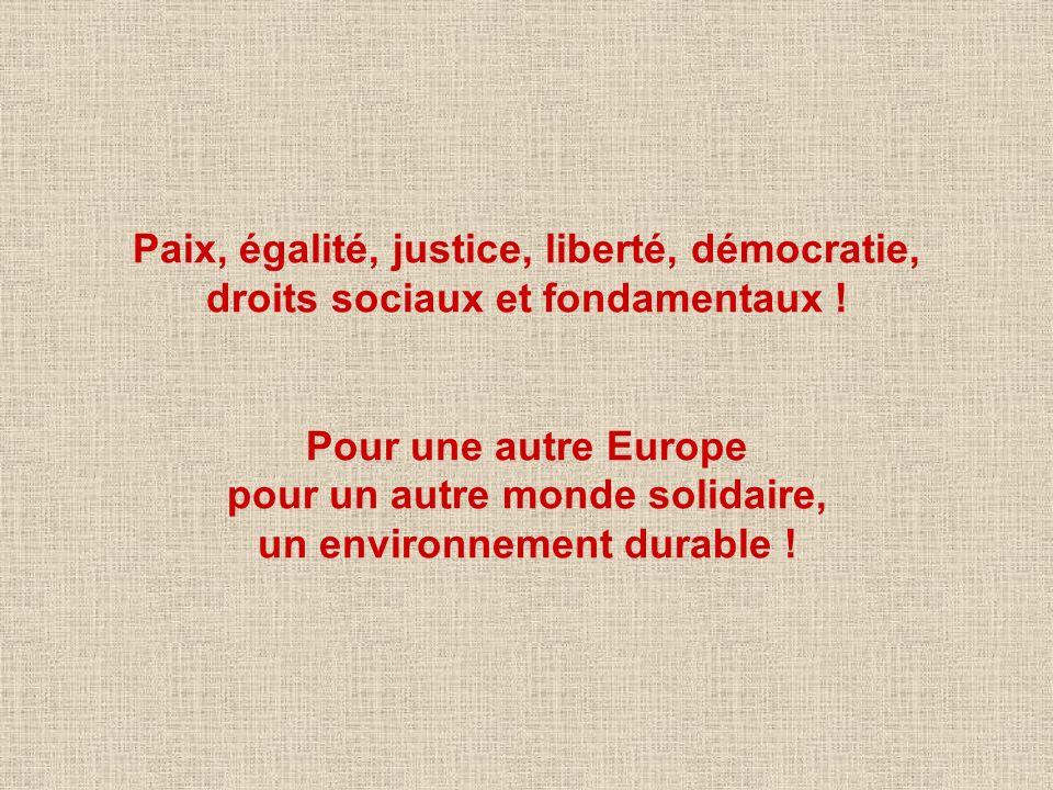 Paix, égalité, justice, liberté, démocratie, droits sociaux et fondamentaux ! Pour une autre Europe pour un autre monde solidaire, un environnement du