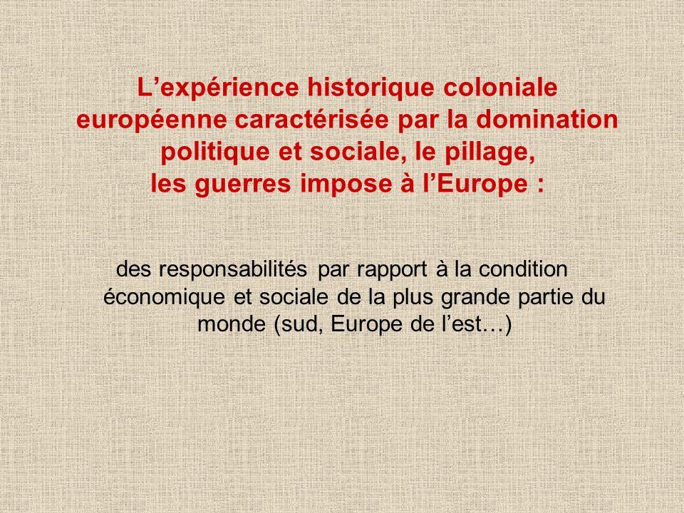 Lexpérience historique coloniale européenne caractérisée par la domination politique et sociale, le pillage, les guerres impose à lEurope : des respon