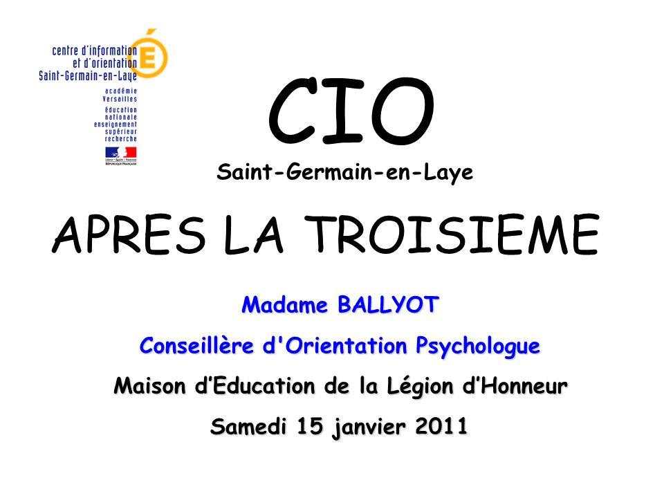 APRES LA TROISIEME Saint-Germain-en-Laye CIO Madame BALLYOT Conseillère d'Orientation Psychologue Maison dEducation de la Légion dHonneur Samedi 15 ja