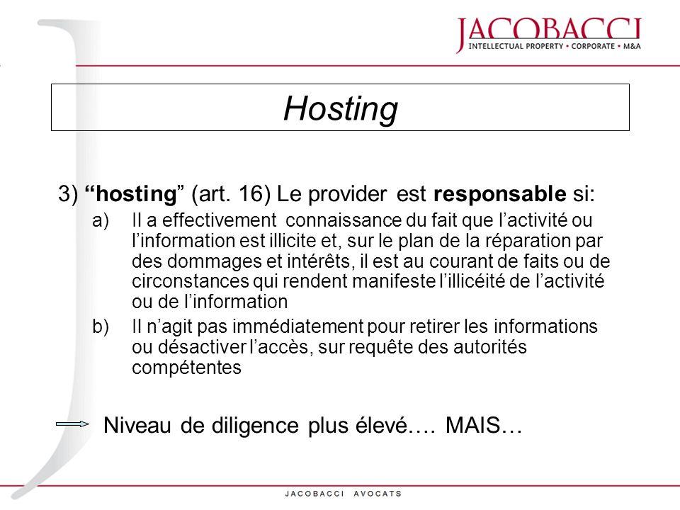 3) hosting (art. 16) Le provider est responsable si: a)Il a effectivement connaissance du fait que lactivité ou linformation est illicite et, sur le p