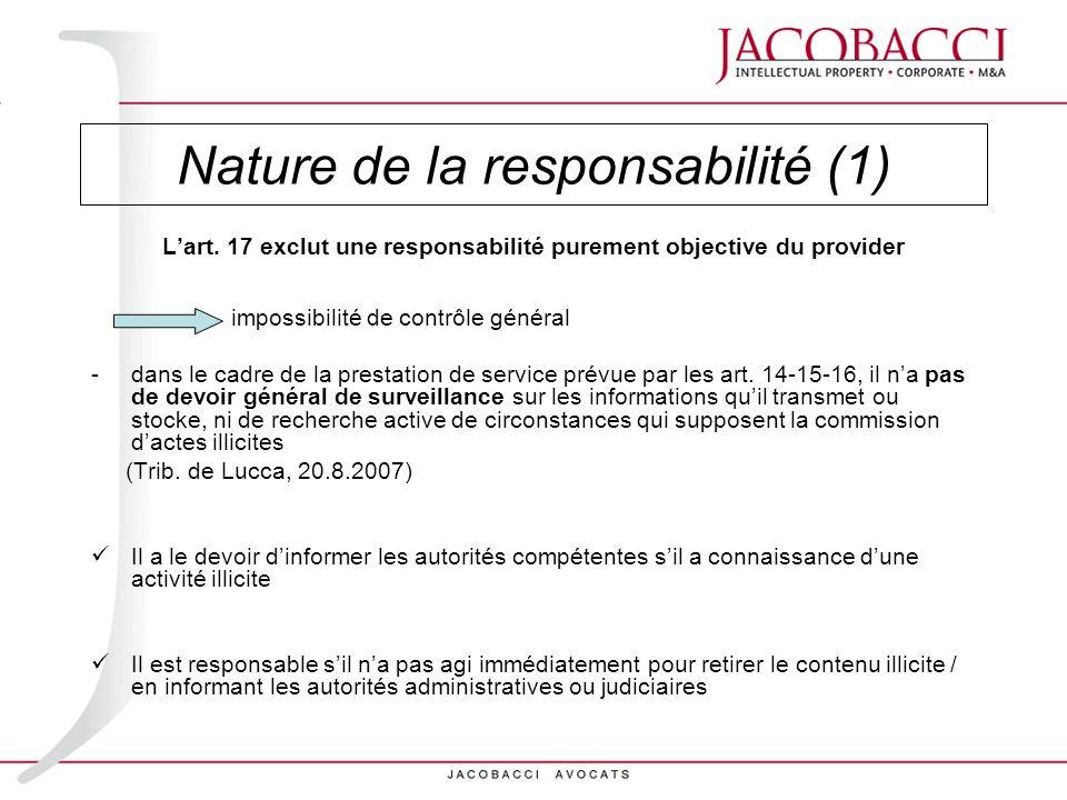 Nature de la responsabilité (1) Lart. 17 exclut une responsabilité purement objective du provider impossibilité de contrôle général -dans le cadre de