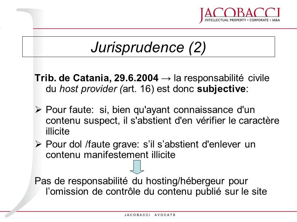Jurisprudence (2) Trib. de Catania, 29.6.2004 la responsabilité civile du host provider (art. 16) est donc subjective: Pour faute: si, bien qu'ayant c