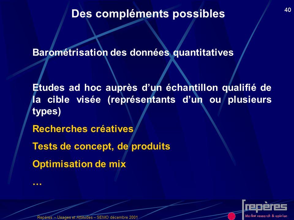 Repères – Usages et Attitudes – SEMO décembre 2001 40 Des compléments possibles Barométrisation des données quantitatives Etudes ad hoc auprès dun éch