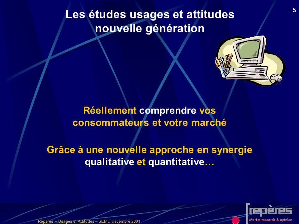 Repères – Usages et Attitudes – SEMO décembre 2001 5 Les études usages et attitudes nouvelle génération Réellement comprendre vos consommateurs et vot