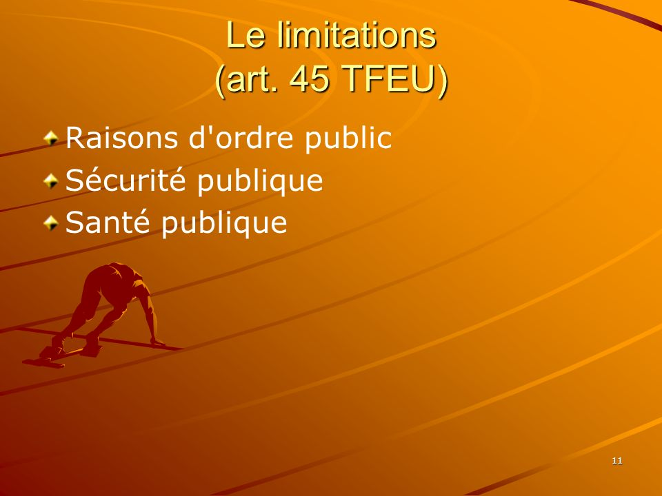 11 Le limitations (art. 45 TFEU) Raisons d'ordre public Sécurité publique Santé publique