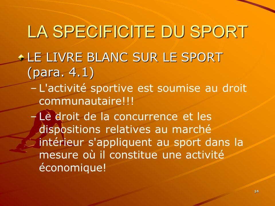 14 LA SPECIFICITE DU SPORT LE LIVRE BLANC SUR LE SPORT (para. 4.1) – –L'activité sportive est soumise au droit communautaire!!! – –Le droit de la conc