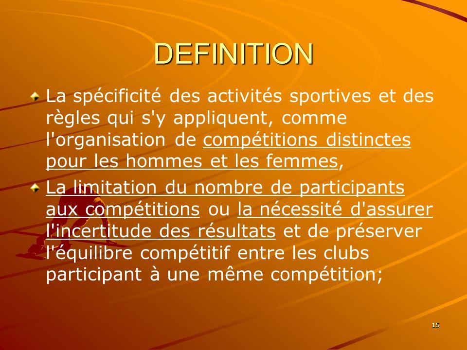 15 DEFINITION La spécificité des activités sportives et des règles qui s'y appliquent, comme l'organisation de compétitions distinctes pour les hommes