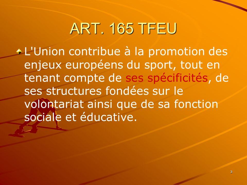 3 ART. 165 TFEU L'Union contribue à la promotion des enjeux européens du sport, tout en tenant compte de ses spécificités, de ses structures fondées s