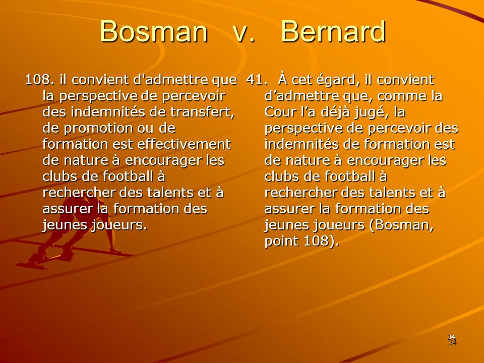 34 Bosman v. Bernard 108. il convient d'admettre que la perspective de percevoir des indemnités de transfert, de promotion ou de formation est effecti