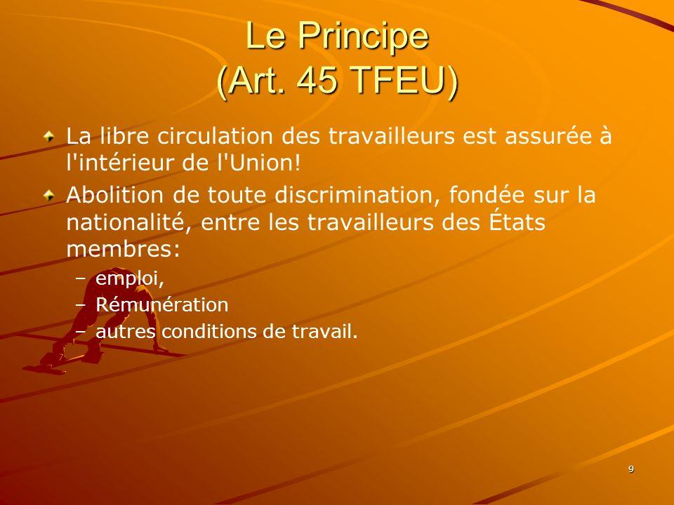 9 Le Principe (Art. 45 TFEU) La libre circulation des travailleurs est assurée à l'intérieur de l'Union! Abolition de toute discrimination, fondée sur