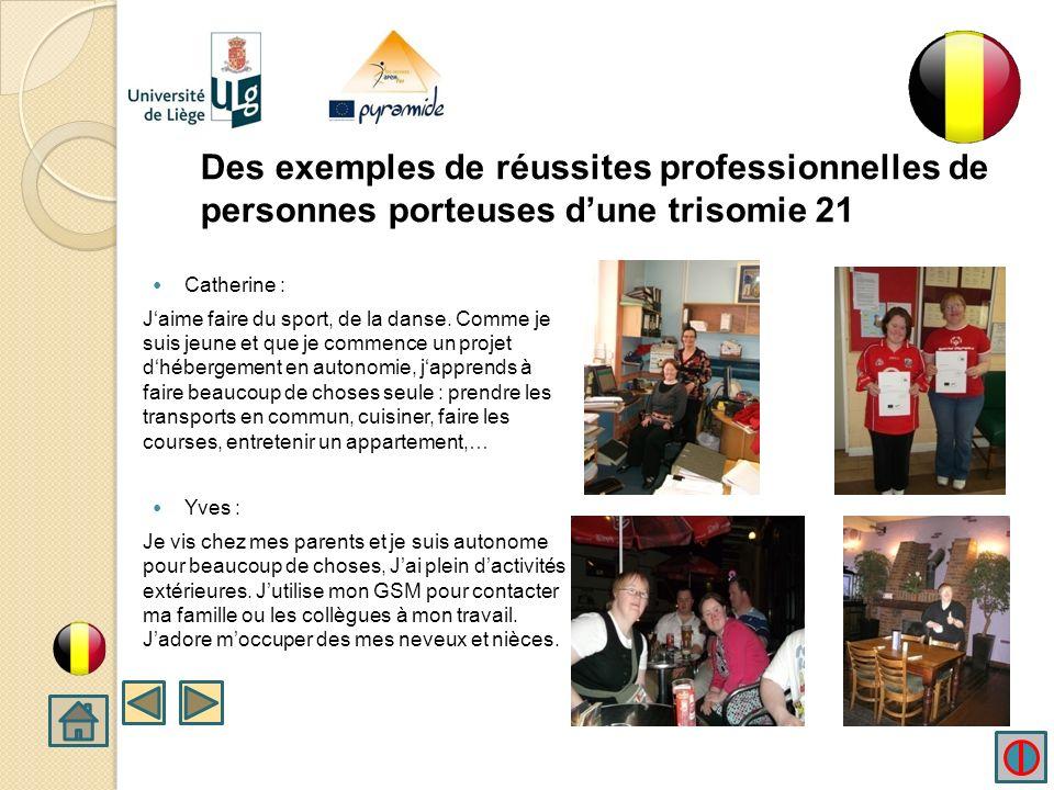 Des exemples de réussites professionnelles de personnes porteuses dune trisomie 21 Je mappelle Catherine Jai 23 ans. Je vis à Verviers en Belgique. Je